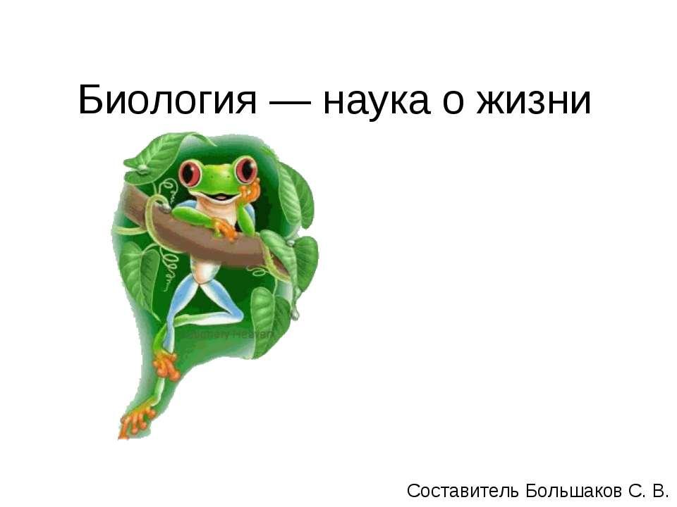 Биология — наука о жизни Составитель Большаков С. В.