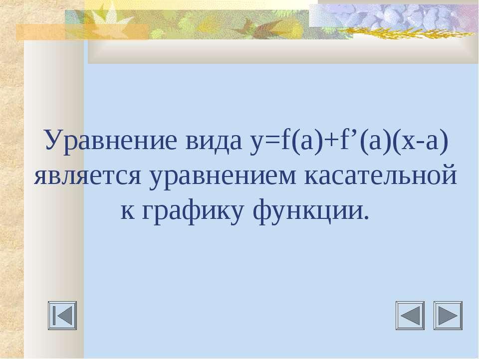 Уравнение вида у=f(a)+f'(a)(х-а) является уравнением касательной к графику фу...