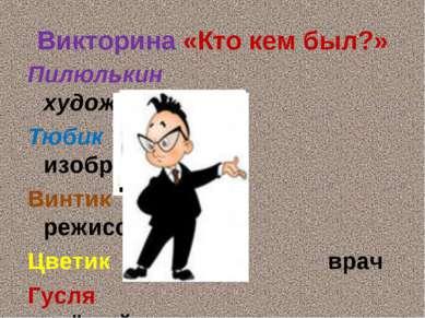 Викторина «Кто кем был?» Пилюлькин художник Тюбик изобретатель Винтик режиссё...