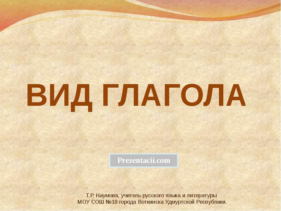 ВИД ГЛАГОЛА Т.Р. Наумова, учитель русского языка и литературы МОУ СОШ №18 гор...
