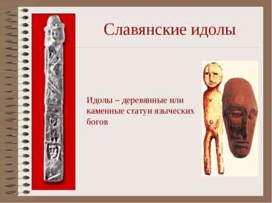 Славянские идолы Идолы – деревянные или каменные статуи языческих богов