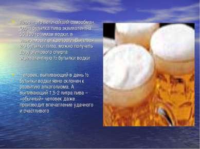 Пиво – это величайший самообман. Одна бутылка пива эквивалентна 50-100 грамма...