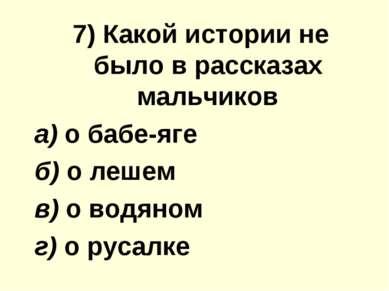 7) Какой иcтoрии не было в рассказах мальчиков а) о бабе-яге б) о лешем в) о ...