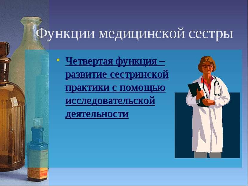 Функции медицинской сестры Четвертая функция – развитие сестринской практики ...