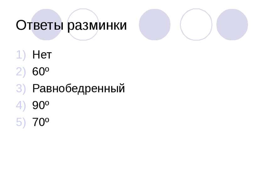 Ответы разминки Нет 60º Равнобедренный 90º 70º