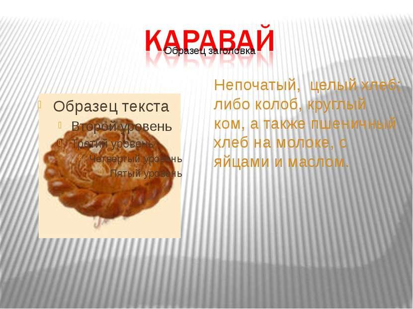 Непочатый, целый хлеб; либо колоб, круглый ком, а также пшеничный хлеб на мол...