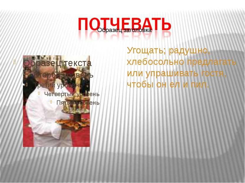 Угощать; радушно, хлебосольно предлагать или упрашивать гостя, чтобы он ел и ...