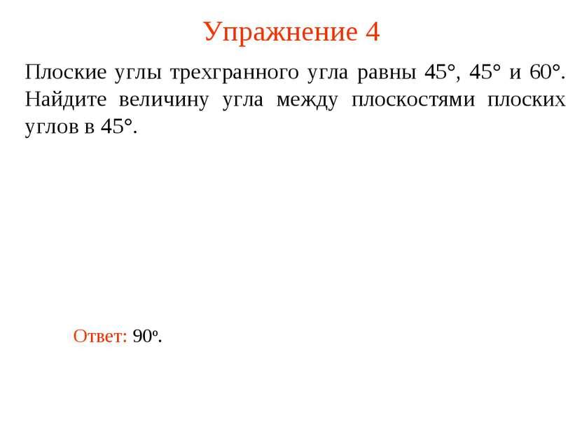 Упражнение 4 Плоские углы трехгранного угла равны 45°, 45° и 60°. Найдите вел...