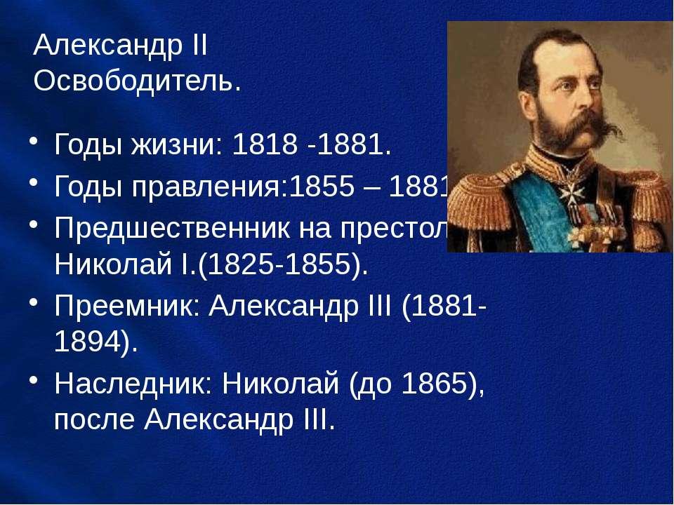 Александр II Освободитель. Годы жизни: 1818 -1881. Годы правления:1855 – 1881...