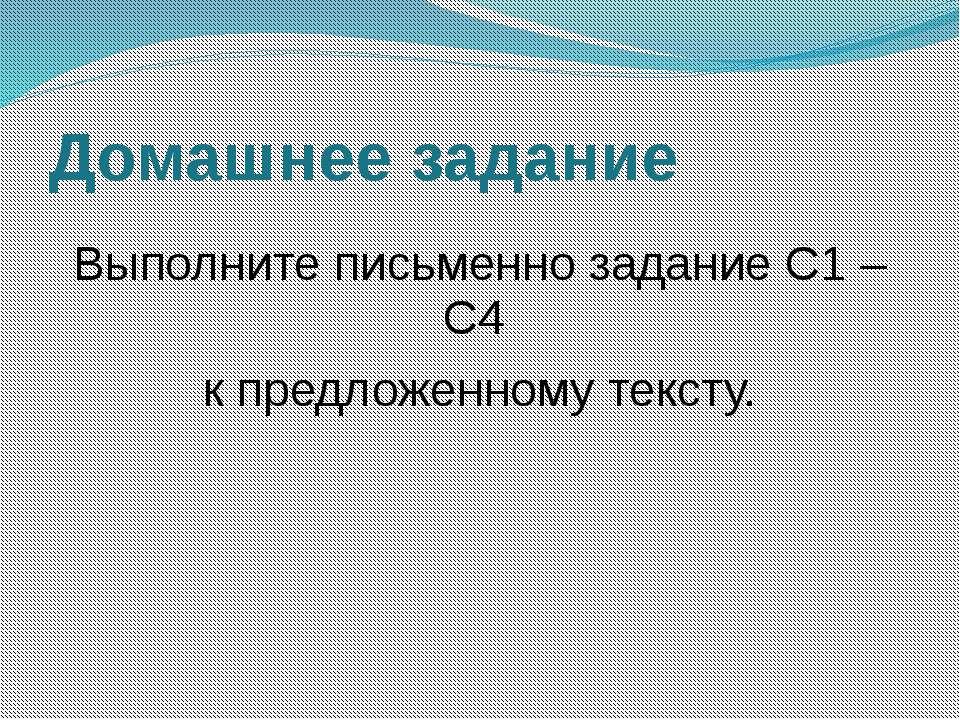 Домашнее задание Выполните письменно задание С1 – С4 к предложенному тексту.