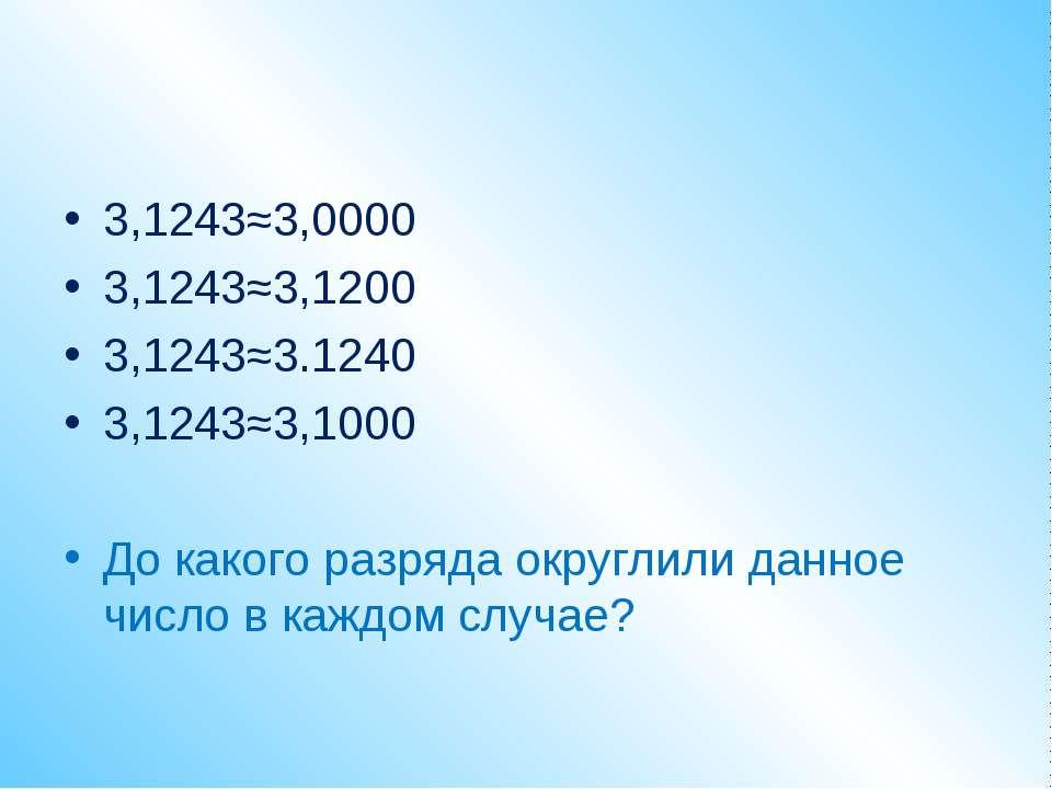 3,1243≈3,0000 3,1243≈3,1200 3,1243≈3.1240 3,1243≈3,1000 До какого разряда окр...