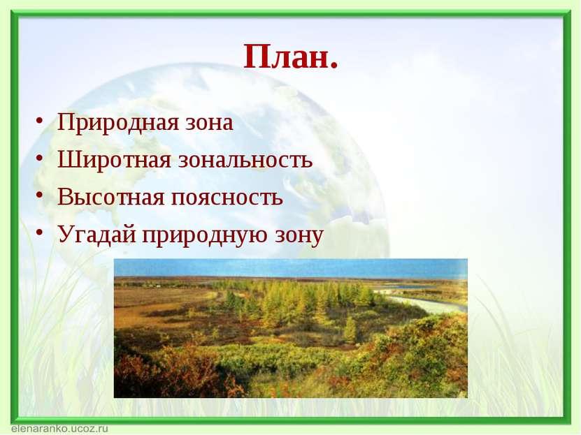 План. Природная зона Широтная зональность Высотная поясность Угадай природную...
