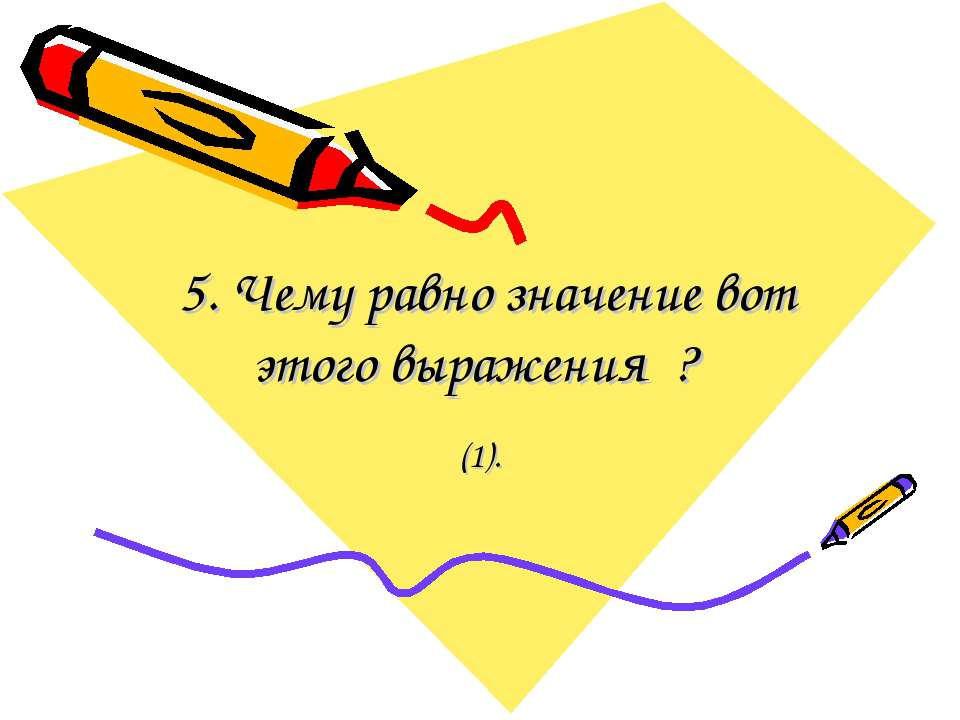5. Чему равно значение вот этого выражения ? (1).