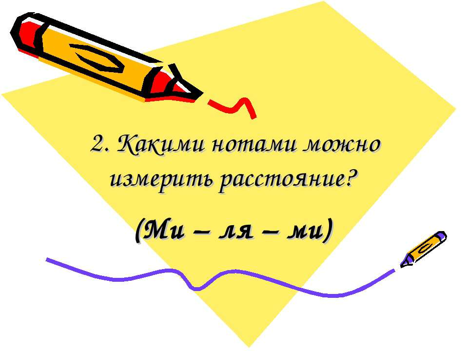 2. Какими нотами можно измерить расстояние? (Ми – ля – ми)