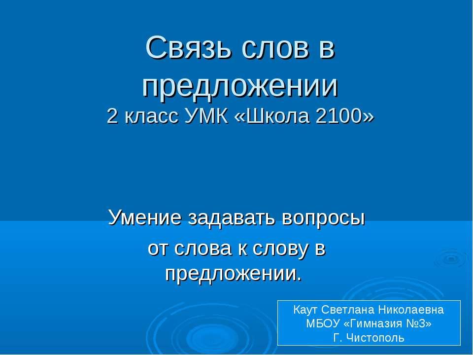 Связь слов в предложении 2 класс УМК «Школа 2100» Умение задавать вопросы от ...