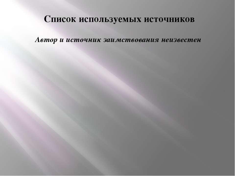 Список используемых источников Автор и источник заимствования неизвестен