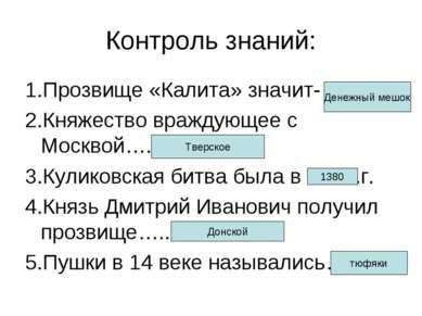 Контроль знаний: 1.Прозвище «Калита» значит- 2.Княжество враждующее с Москвой...
