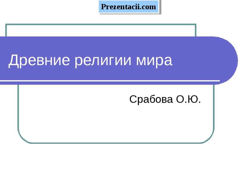 Древние религии мира Срабова О.Ю. Prezentacii.com