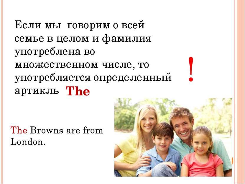 Если мы говорим о всей семье в целом и фамилия употреблена во множественном ч...