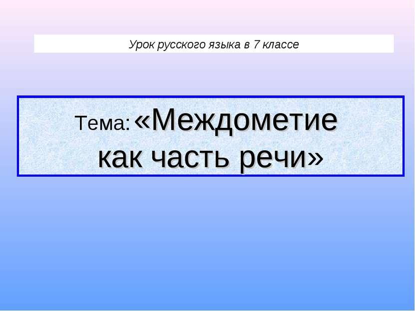 Урок русского языка в 7 классе Тема: «Междометие как часть речи»