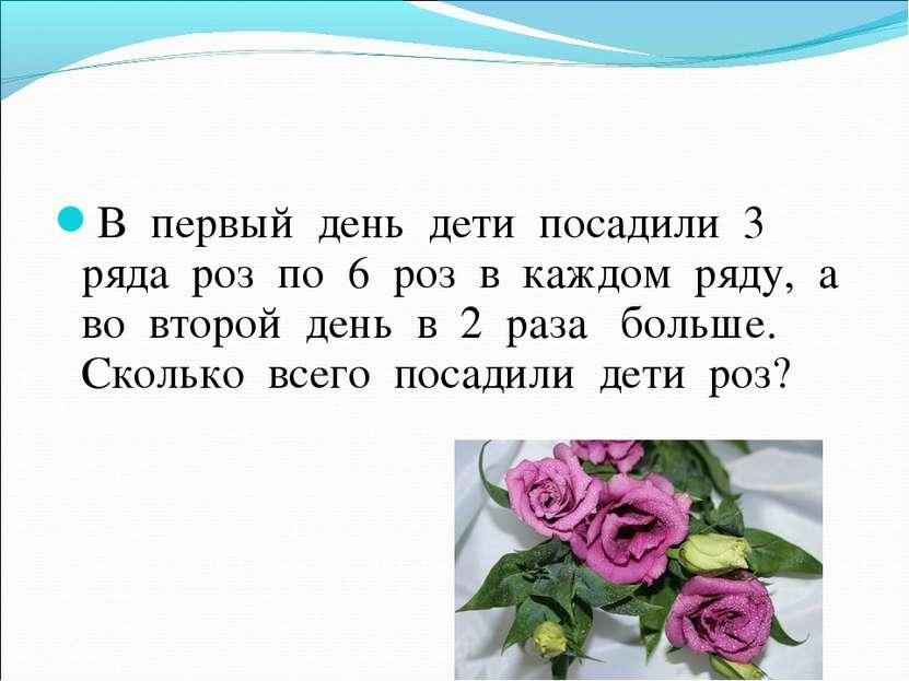 В первый день дети посадили 3 ряда роз по 6 роз в каждом ряду, а во второй де...
