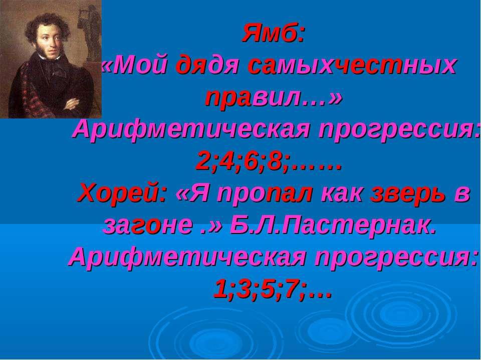 Ямб: «Мой дядя самыхчестных правил…» Арифметическая прогрессия: 2;4;6;8;…… Хо...