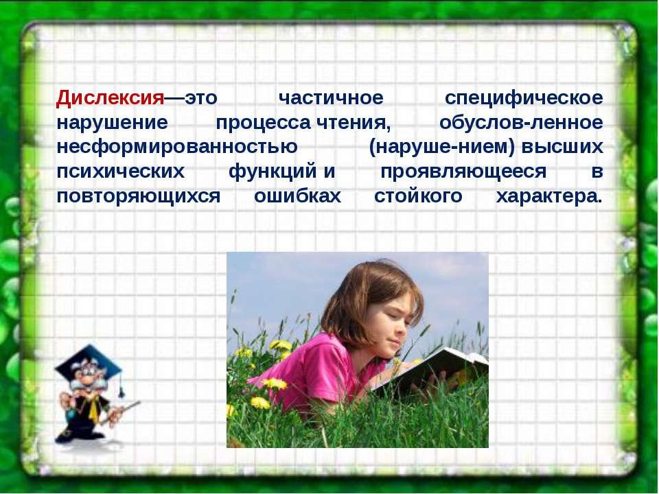 Дислексия—это частичное специфическое нарушение процессачтения, обуслов-ленн...