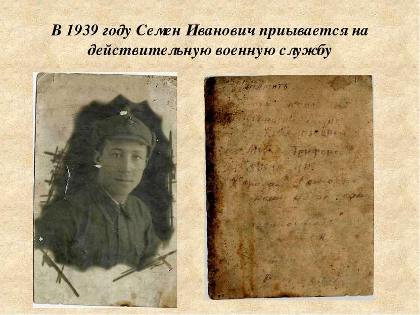 В 1939 году Семен Иванович приывается на действительную военную службу