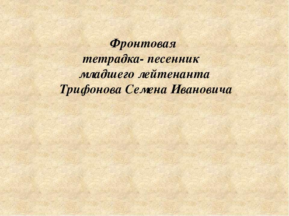 Фронтовая тетрадка- песенник младшего лейтенанта Трифонова Семена Ивановича