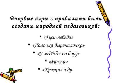 Впервые игры с правилами были созданы народной педагогикой: «Гуси-лебеди» «Па...