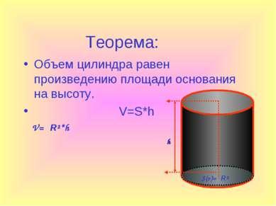 Теорема: Объем цилиндра равен произведению площади основания на высоту. V=S*h...