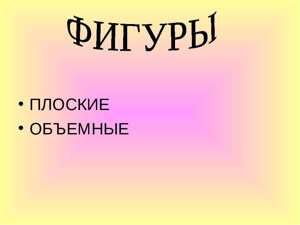 ПЛОСКИЕ ОБЪЕМНЫЕ