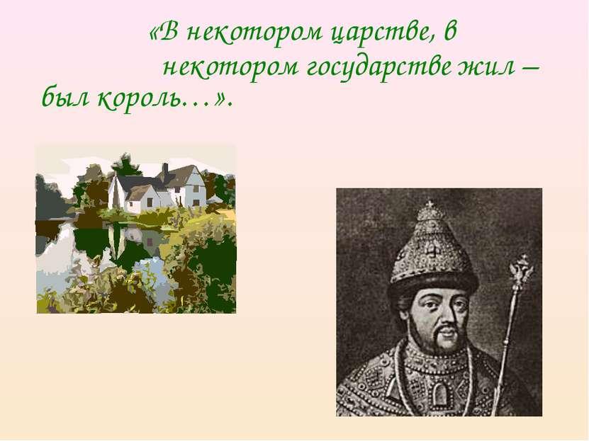 «В некотором царстве, в некотором государстве жил – был король…».