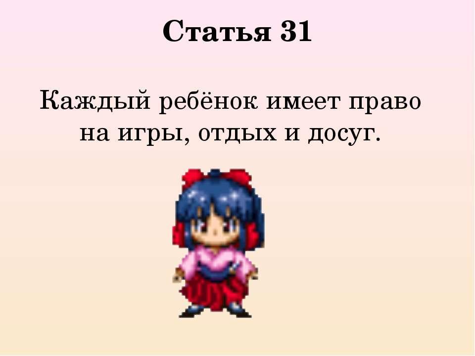 Статья 31 Каждый ребёнок имеет право на игры, отдых и досуг.