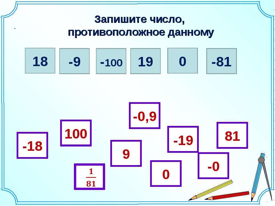 Запишите число, противоположное данному . 18 -9 -100 19 0 -81 -18 81 0 -19 10...