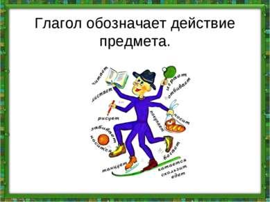 Глагол обозначает действие предмета.