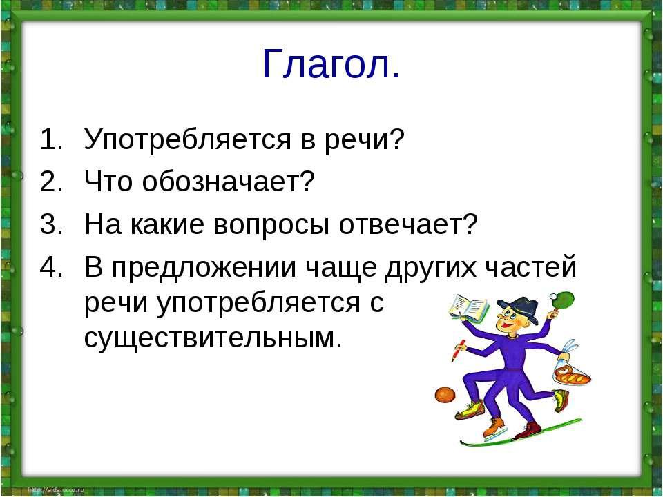 Глагол. Употребляется в речи? Что обозначает? На какие вопросы отвечает? В пр...