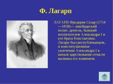 Ф.Лагарп ЛАГАРП Фредерик Сезар (1754—1838)— швейцарский полит. деятель, бывш...