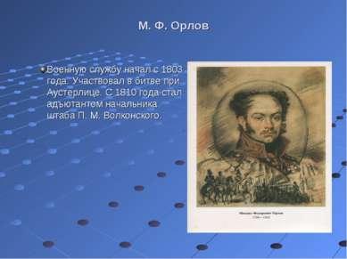 М. Ф. Орлов Военную службу начал с 1803 года. Участвовал в битве при Аустерли...