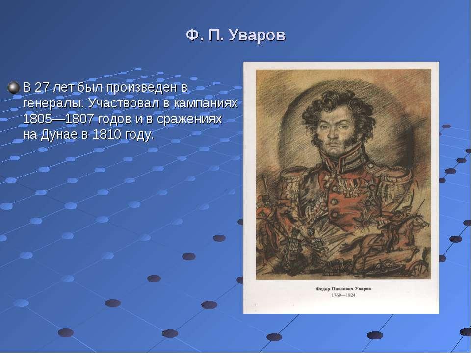 Ф. П. Уваров В 27 лет был произведен в генералы. Участвовал в кампаниях 1805—...