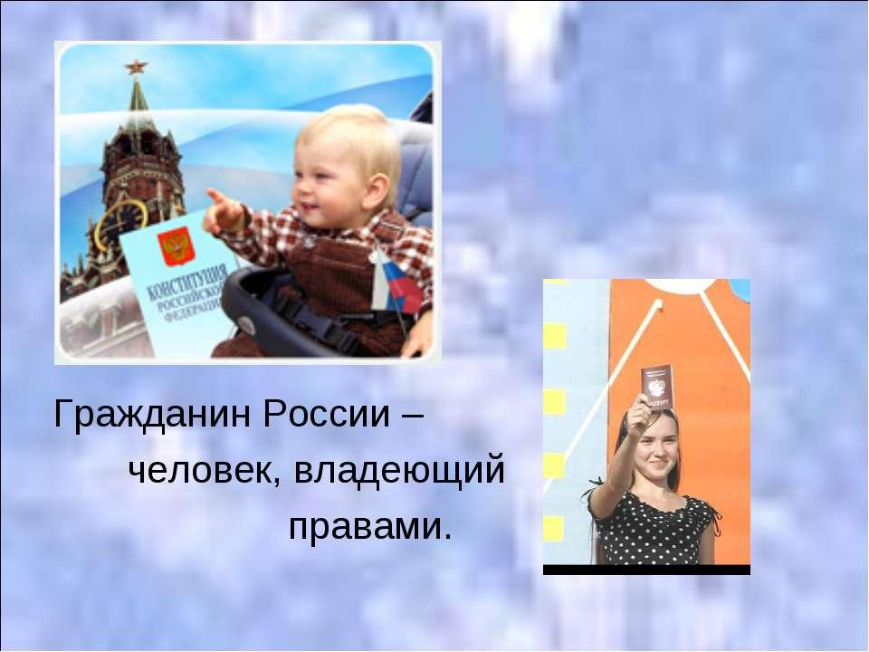 Гражданин России – человек, владеющий правами.