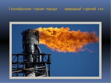 Газообразная горная порода - природный горючий газ.