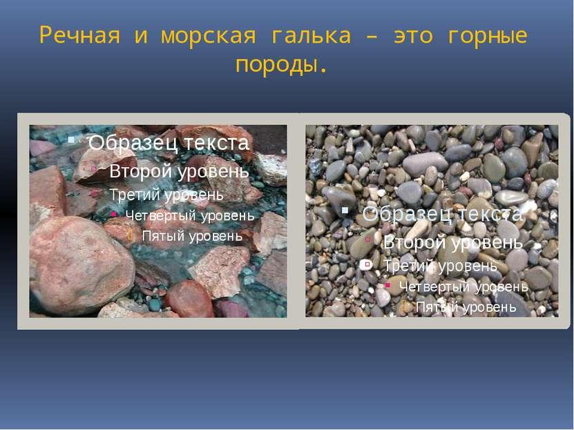 Речная и морская галька – это горные породы.