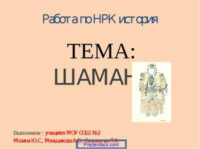 Работа по НРК история ТЕМА: ШАМАНЫ Выполняли : учащиеся МОУ СОШ № 2 Мазина Ю....