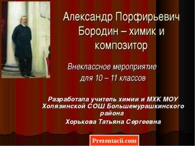 Александр Порфирьевич Бородин – химик и композитор Внеклассное мероприятие дл...