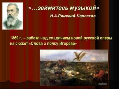 «…займитесь музыкой» Н.А.Римский-Корсаков 1869 г. – работа над созданием ново...