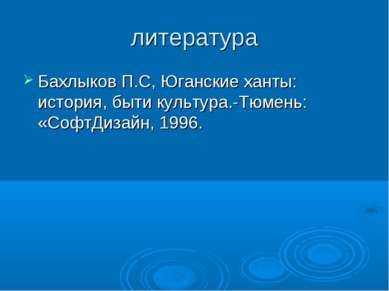 литература Бахлыков П.С, Юганские ханты: история, быти культура.-Тюмень: «Соф...