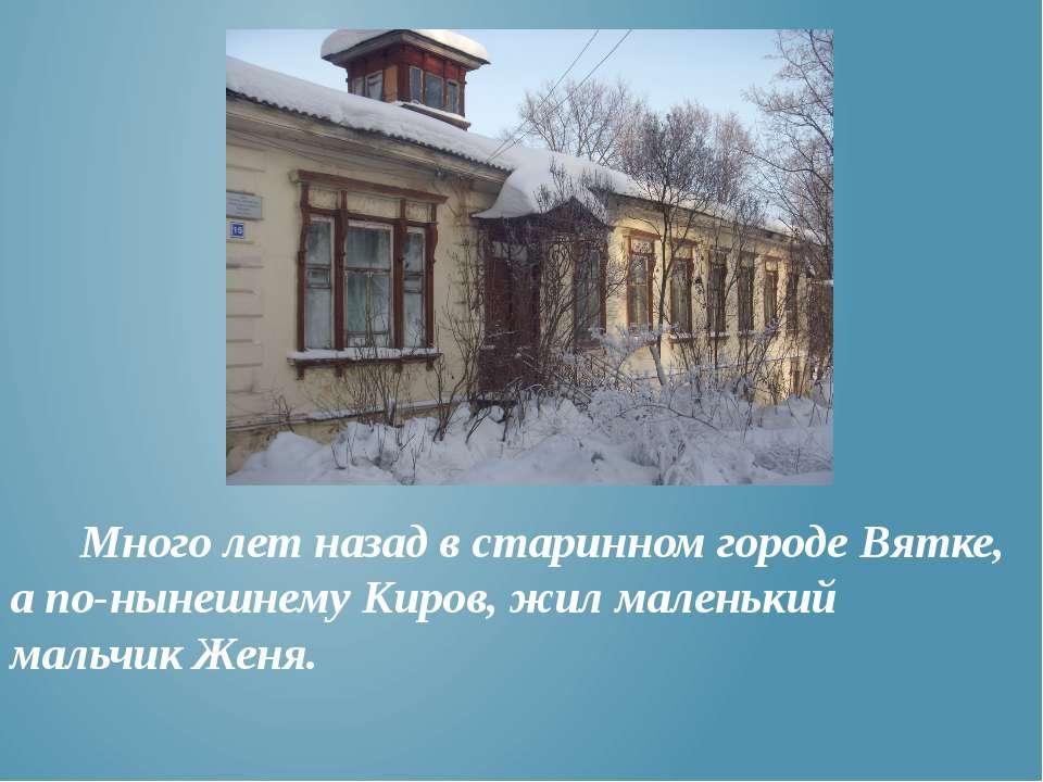Много лет назад в старинном городе Вятке, а по-нынешнему Киров, жил маленький...