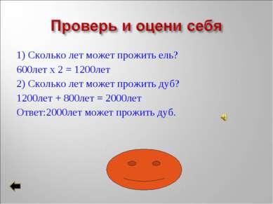 1) Сколько лет может прожить ель? 600лет х 2 = 1200лет 2) Сколько лет может п...