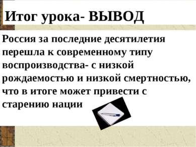 Итог урока- ВЫВОД Россия за последние десятилетия перешла к современному типу...